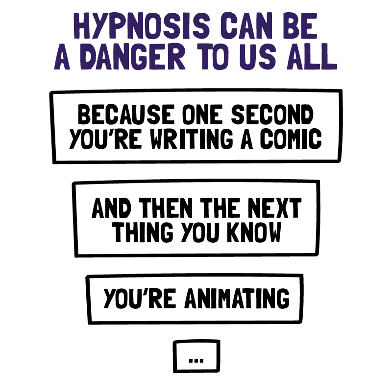 Hypnosis can be a danger to us all. Because one second your writing a comic and the next thing you know you're animating.