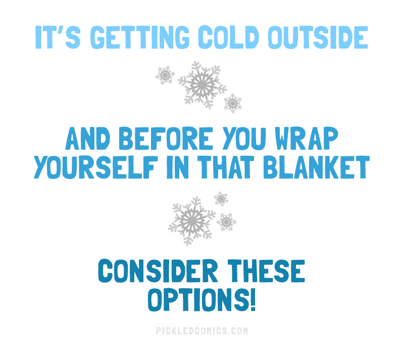 It's getting cold outside. And before you wrap yourself in that blanket, consider these options!