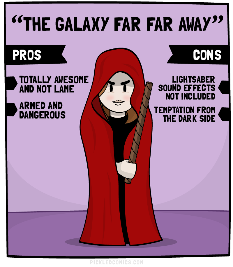 The Galaxy Far Far Away. Pros: Totally Awesome and not lame, Armed and Dangerous. Cons: Lightsaber sound effects not included, temptation from the dark side.