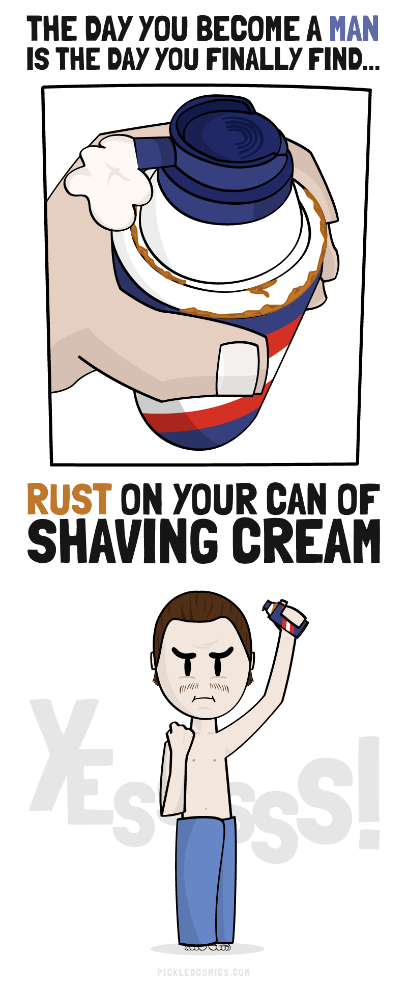 The day you become a man is the day you finally find rust on your can of shaving cream.